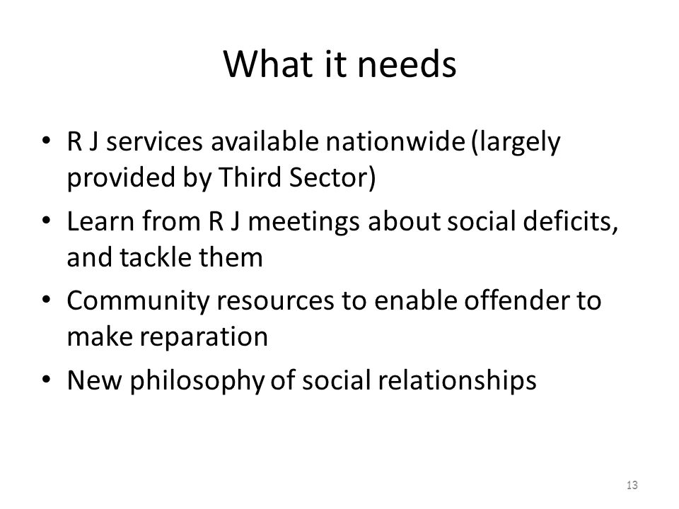 What it needs R J services available nationwide (largely provided by Third Sector) Learn from R J meetings about social deficits, and tackle them Community resources to enable offender to make reparation New philosophy of social relationships 13