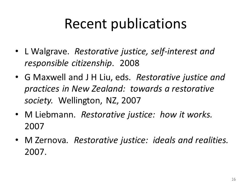 Recent publications L Walgrave. Restorative justice, self-interest and responsible citizenship. 2008 G Maxwell and J H Liu, eds. Restorative justice a