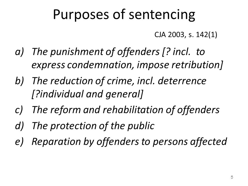 Purposes of sentencing CJA 2003, s. 142(1) a)The punishment of offenders [? incl. to express condemnation, impose retribution] b)The reduction of crim