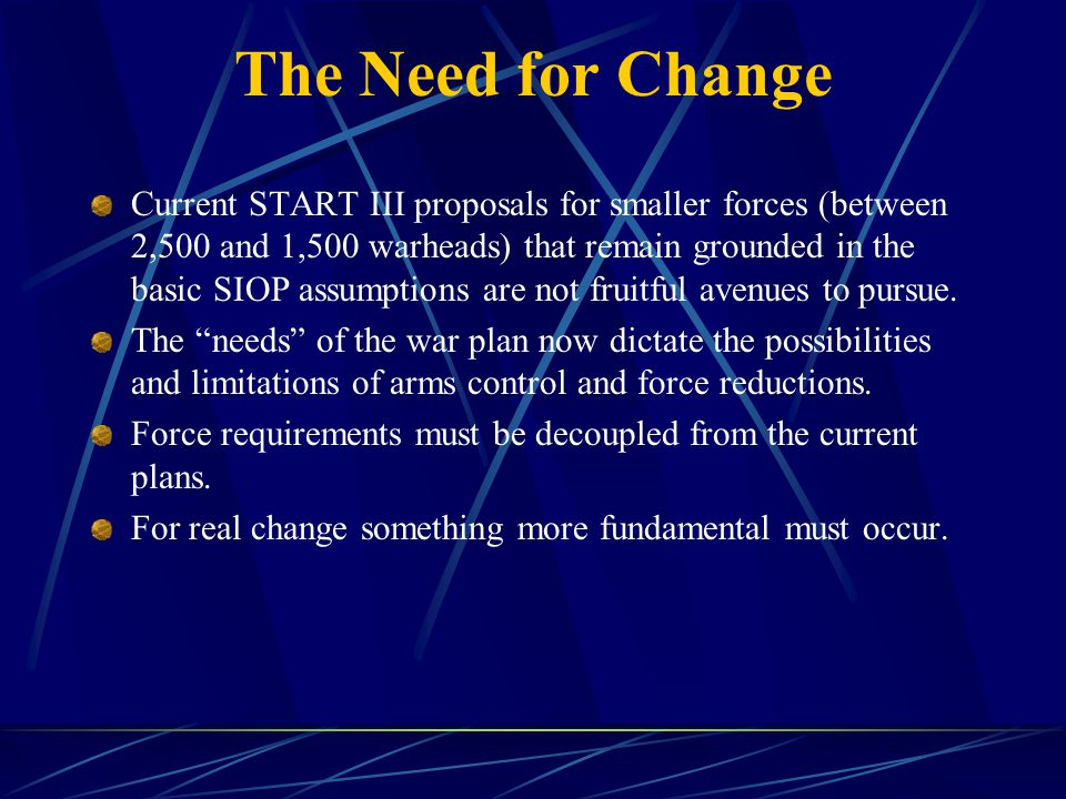 The Need for Change Current START III proposals for smaller forces (between 2,500 and 1,500 warheads) that remain grounded in the basic SIOP assumptions are not fruitful avenues to pursue.