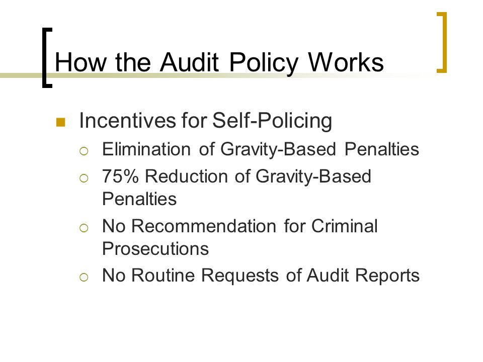 How the Audit Policy Works Incentives for Self-Policing  Elimination of Gravity-Based Penalties  75% Reduction of Gravity-Based Penalties  No Recommendation for Criminal Prosecutions  No Routine Requests of Audit Reports