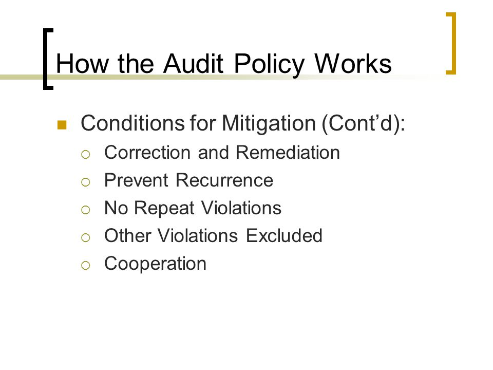 How the Audit Policy Works Conditions for Mitigation (Cont'd):  Correction and Remediation  Prevent Recurrence  No Repeat Violations  Other Violations Excluded  Cooperation