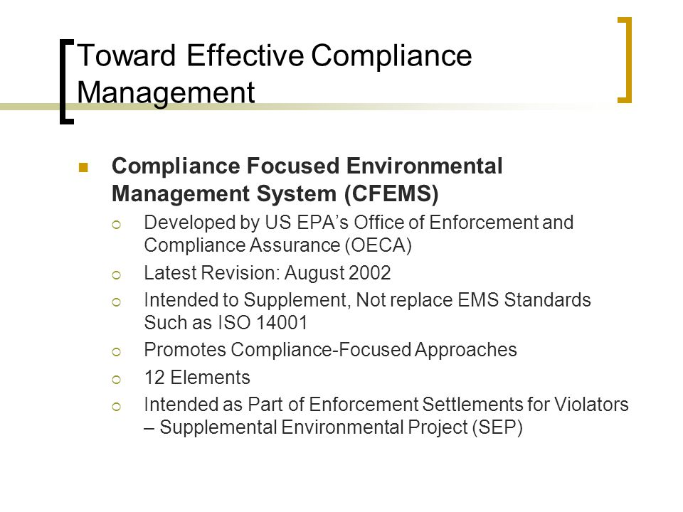Toward Effective Compliance Management Compliance Focused Environmental Management System (CFEMS)  Developed by US EPA's Office of Enforcement and Compliance Assurance (OECA)  Latest Revision: August 2002  Intended to Supplement, Not replace EMS Standards Such as ISO 14001  Promotes Compliance-Focused Approaches  12 Elements  Intended as Part of Enforcement Settlements for Violators – Supplemental Environmental Project (SEP)