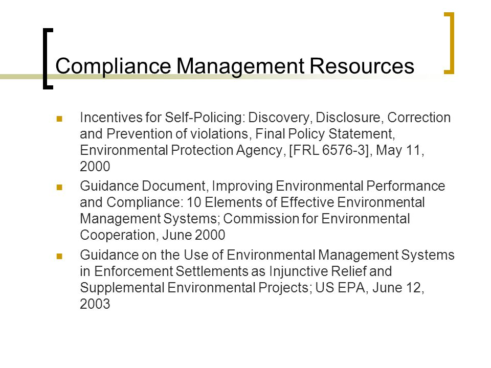 Compliance Management Resources Incentives for Self-Policing: Discovery, Disclosure, Correction and Prevention of violations, Final Policy Statement, Environmental Protection Agency, [FRL 6576-3], May 11, 2000 Guidance Document, Improving Environmental Performance and Compliance: 10 Elements of Effective Environmental Management Systems; Commission for Environmental Cooperation, June 2000 Guidance on the Use of Environmental Management Systems in Enforcement Settlements as Injunctive Relief and Supplemental Environmental Projects; US EPA, June 12, 2003