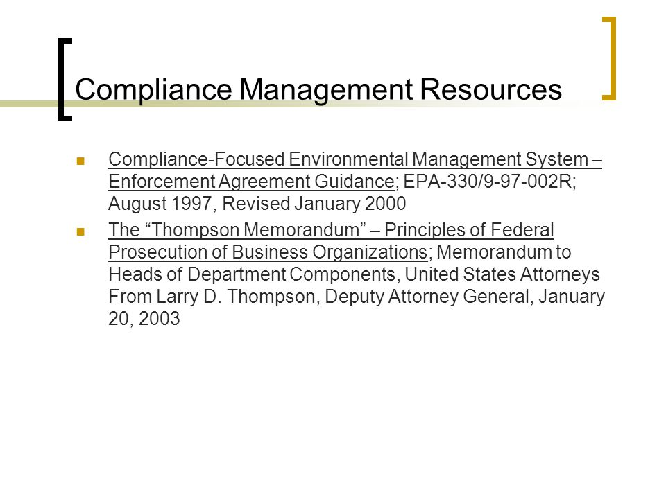 Compliance Management Resources Compliance-Focused Environmental Management System – Enforcement Agreement Guidance; EPA-330/9-97-002R; August 1997, Revised January 2000 The Thompson Memorandum – Principles of Federal Prosecution of Business Organizations; Memorandum to Heads of Department Components, United States Attorneys From Larry D.