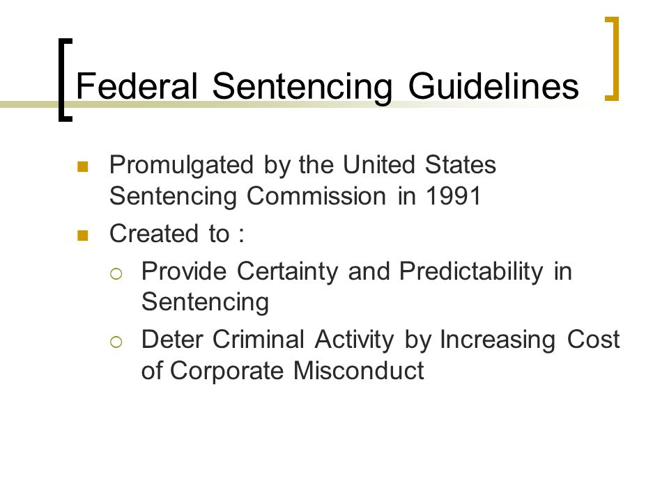 Federal Sentencing Guidelines Promulgated by the United States Sentencing Commission in 1991 Created to :  Provide Certainty and Predictability in Sentencing  Deter Criminal Activity by Increasing Cost of Corporate Misconduct
