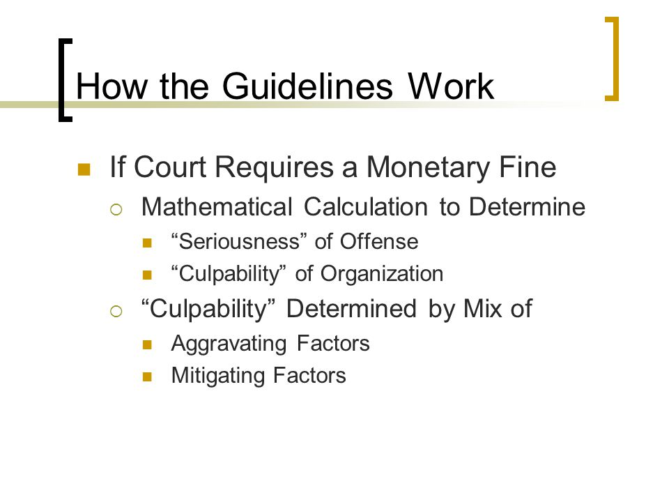 How the Guidelines Work If Court Requires a Monetary Fine  Mathematical Calculation to Determine Seriousness of Offense Culpability of Organization  Culpability Determined by Mix of Aggravating Factors Mitigating Factors
