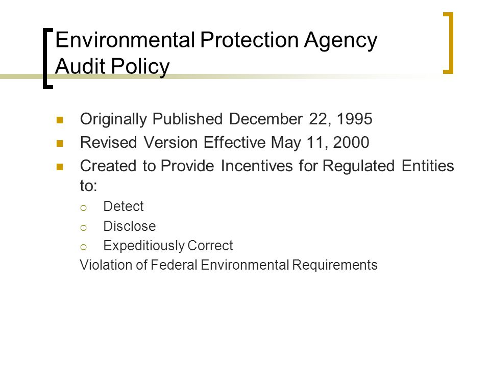 Environmental Protection Agency Audit Policy Originally Published December 22, 1995 Revised Version Effective May 11, 2000 Created to Provide Incentives for Regulated Entities to:  Detect  Disclose  Expeditiously Correct Violation of Federal Environmental Requirements