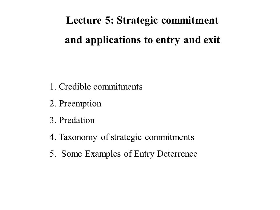 1. Credible commitments 2. Preemption 3. Predation 4. Taxonomy of strategic commitments 5. Some Examples of Entry Deterrence Lecture 5: Strategic comm