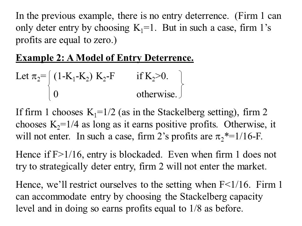 In the previous example, there is no entry deterrence. (Firm 1 can only deter entry by choosing K 1 =1. But in such a case, firm 1's profits are equal