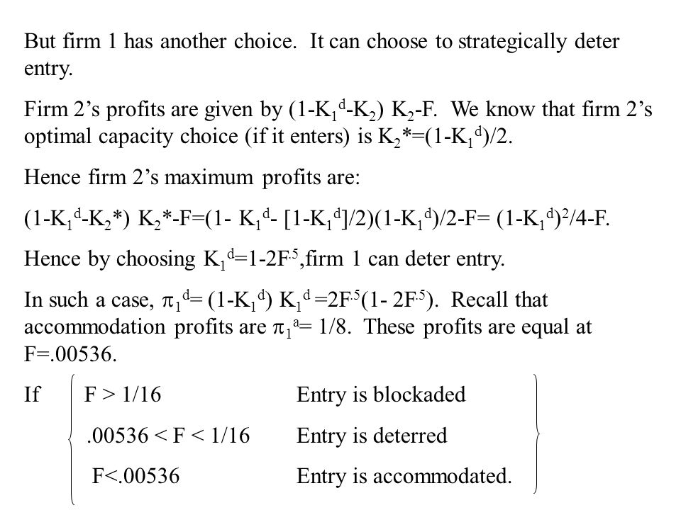 But firm 1 has another choice. It can choose to strategically deter entry. Firm 2's profits are given by (1-K 1 d -K 2 ) K 2 -F. We know that firm 2's