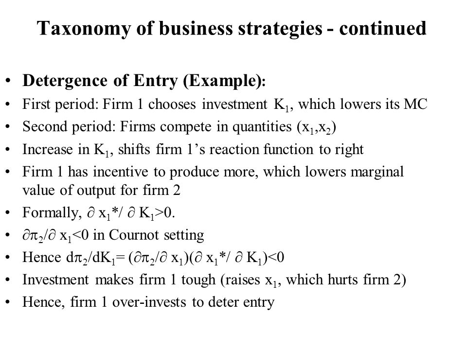 Taxonomy of business strategies - continued Detergence of Entry (Example) : First period: Firm 1 chooses investment K 1, which lowers its MC Second pe