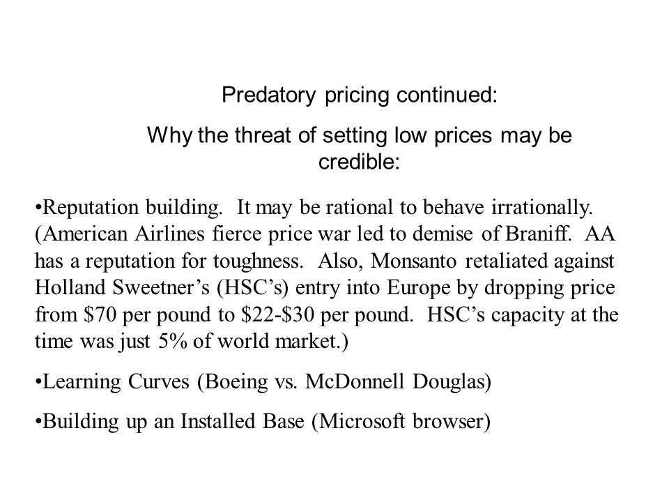 Avoiding Predation – An entry strategy Judo (the soft way ) economics Incumbent Small Capacity NP Large Capacity Prey NPP 2 -2 3 2 22 2 1 41 4 Examples: Entrant Braniff TWA Comfort Class Southwest's Entry (Other carriers have learned to let Soutwest grab the vacation travelers, while they hold on to their business customers and frequent flyers.)