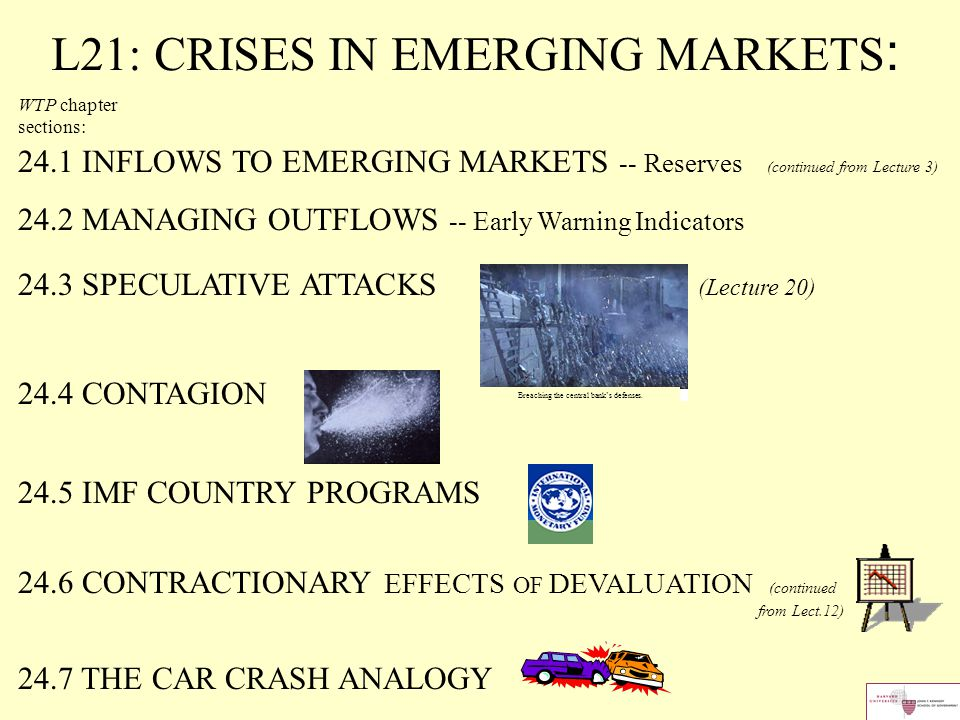 L21: CRISES IN EMERGING MARKETS : WTP chapter sections: 24.1 INFLOWS TO EMERGING MARKETS -- Reserves (continued from Lecture 3) 24.2 MANAGING OUTFLOWS -- Early Warning Indicators 24.3 SPECULATIVE ATTACKS (Lecture 20) 24.4 CONTAGION 24.5 IMF COUNTRY PROGRAMS 24.6 CONTRACTIONARY EFFECTS OF DEVALUATION (continued from Lect.12) 24.7 THE CAR CRASH ANALOGY Breaching the central bank's defenses.