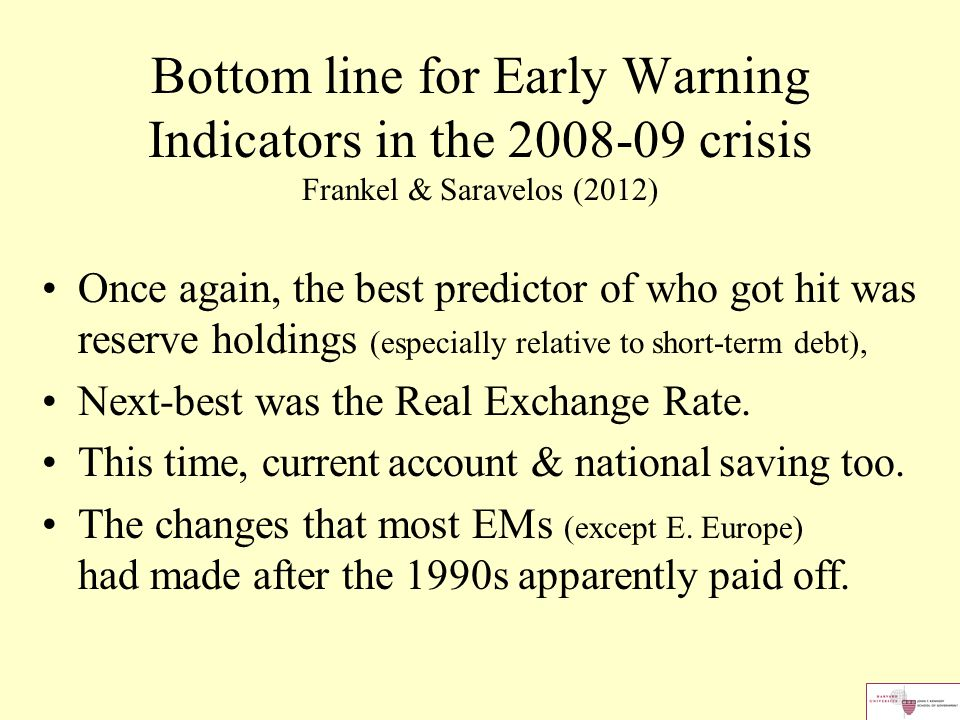 Bottom line for Early Warning Indicators in the 2008-09 crisis Frankel & Saravelos (2012) Once again, the best predictor of who got hit was reserve holdings (especially relative to short-term debt), Next-best was the Real Exchange Rate.