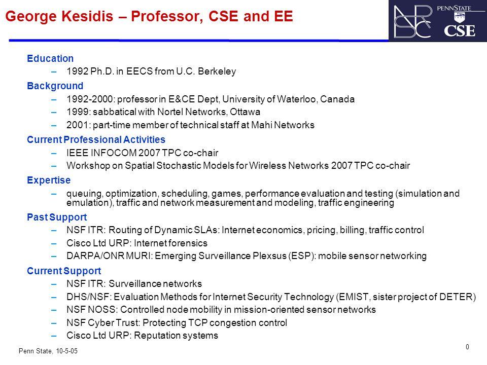 0 Penn State, 10-5-05 George Kesidis – Professor, CSE and EE Education –1992 Ph.D. in EECS from U.C. Berkeley Background –1992-2000: professor in E&CE