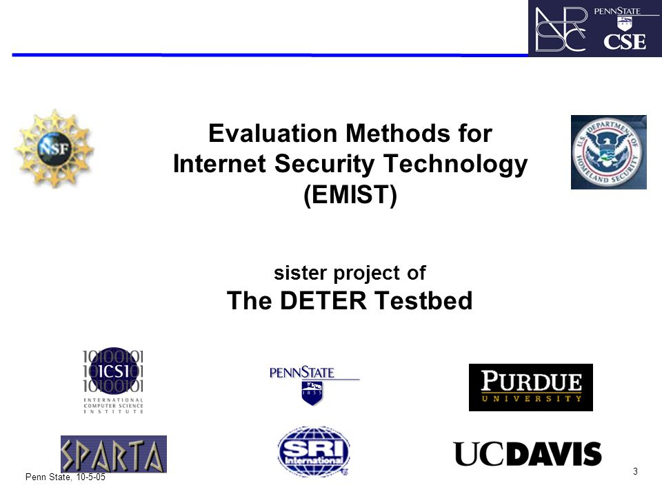 3 Penn State, 10-5-05 Evaluation Methods for Internet Security Technology (EMIST) sister project of The DETER Testbed