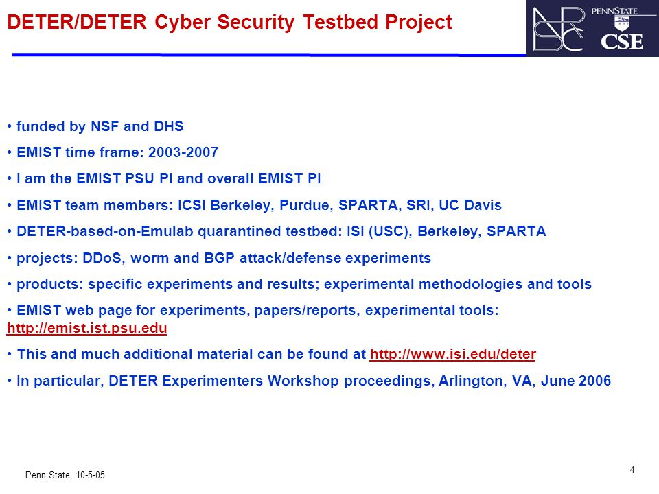 4 Penn State, 10-5-05 DETER/DETER Cyber Security Testbed Project funded by NSF and DHS EMIST time frame: 2003-2007 I am the EMIST PSU PI and overall E