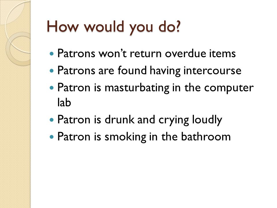 How would you do? Patrons won't return overdue items Patrons are found having intercourse Patron is masturbating in the computer lab Patron is drunk a