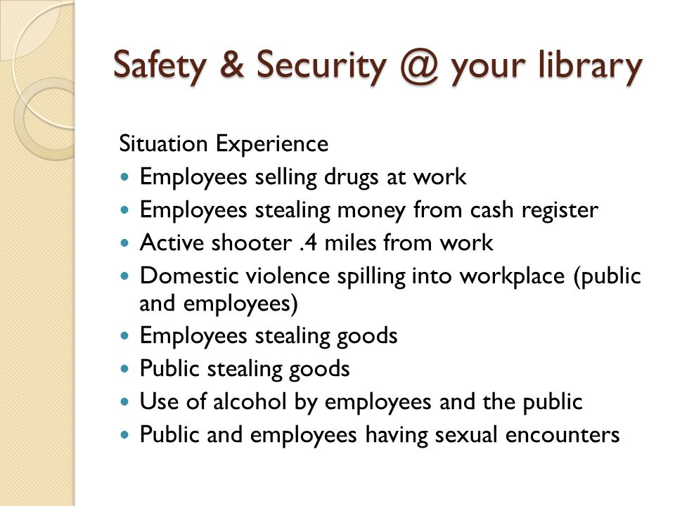 Safety & Security @ your library Situation Experience Employees selling drugs at work Employees stealing money from cash register Active shooter.4 mil