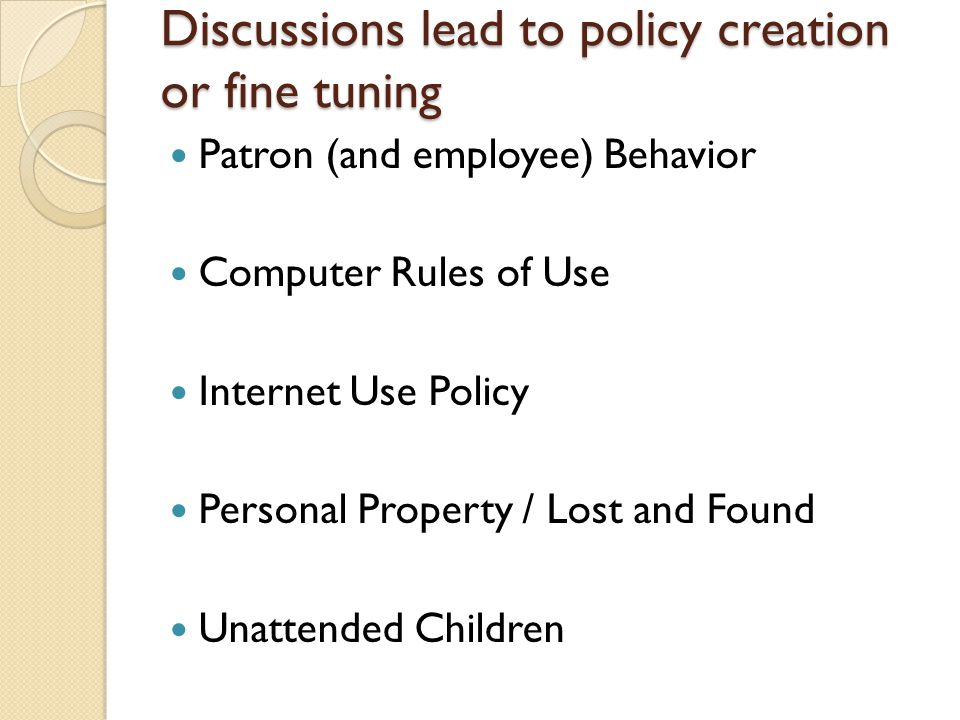 Discussions lead to policy creation or fine tuning Patron (and employee) Behavior Computer Rules of Use Internet Use Policy Personal Property / Lost a