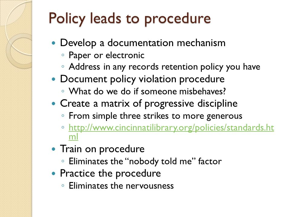 Policy leads to procedure Develop a documentation mechanism ◦ Paper or electronic ◦ Address in any records retention policy you have Document policy v