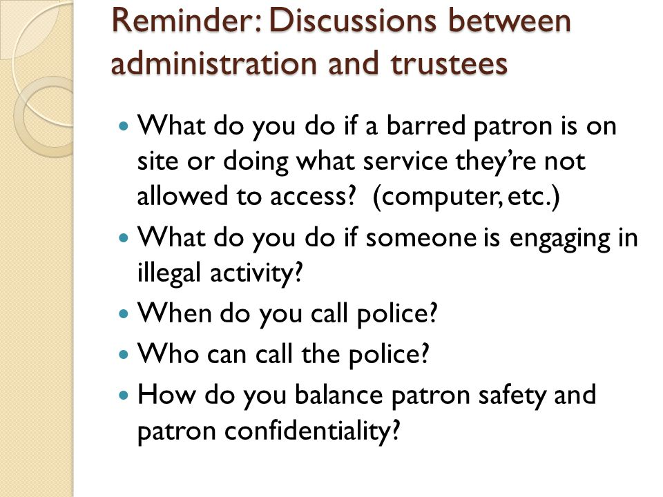 Reminder: Discussions between administration and trustees What do you do if a barred patron is on site or doing what service they're not allowed to ac