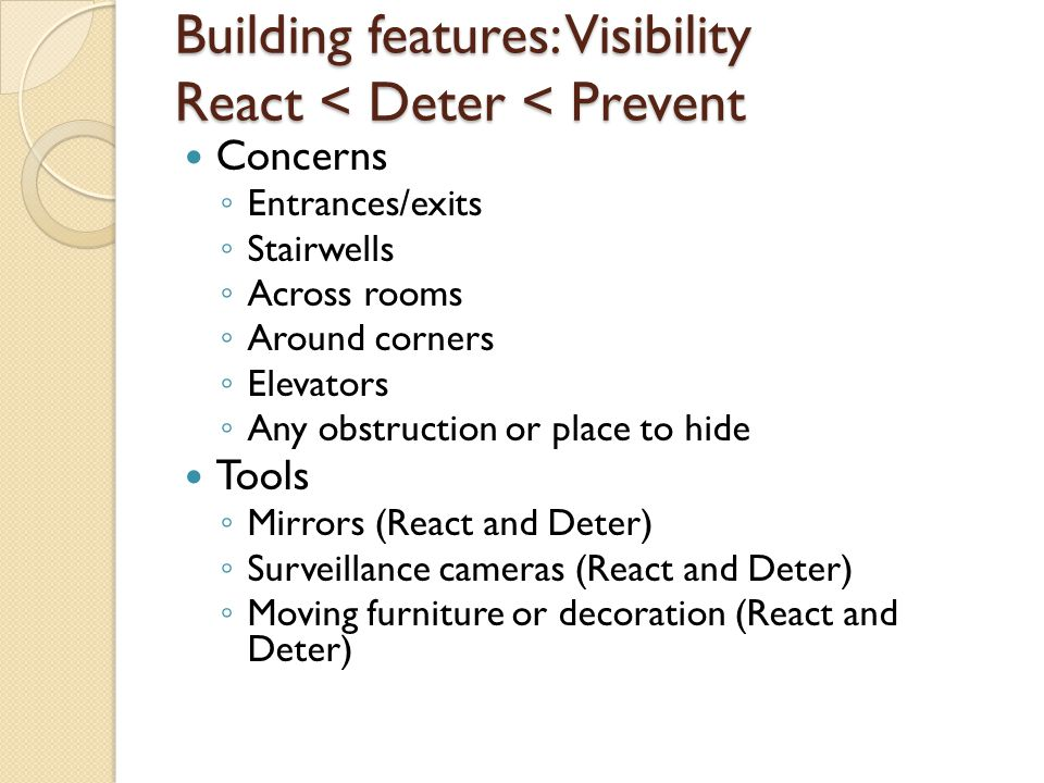 Building features: Visibility React < Deter < Prevent Concerns ◦ Entrances/exits ◦ Stairwells ◦ Across rooms ◦ Around corners ◦ Elevators ◦ Any obstru