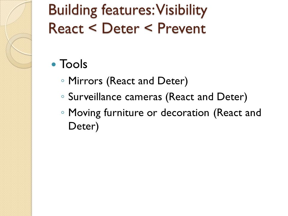 Building features: Visibility React < Deter < Prevent Tools ◦ Mirrors (React and Deter) ◦ Surveillance cameras (React and Deter) ◦ Moving furniture or