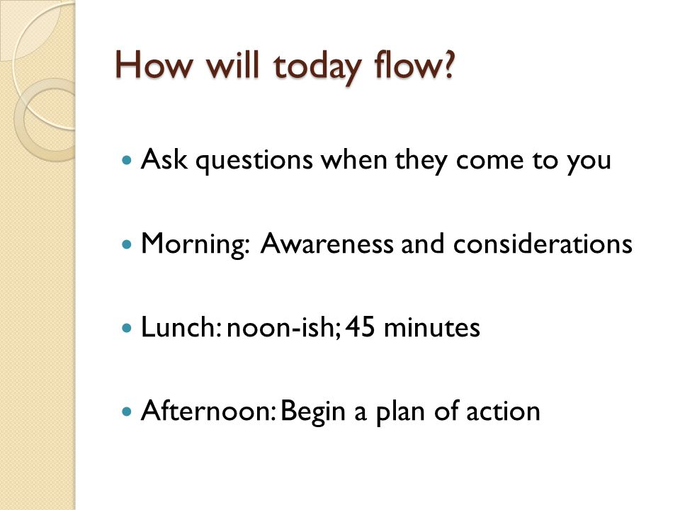 How will today flow? Ask questions when they come to you Morning: Awareness and considerations Lunch: noon-ish; 45 minutes Afternoon: Begin a plan of