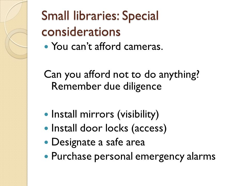 Small libraries: Special considerations You can't afford cameras. Can you afford not to do anything? Remember due diligence Install mirrors (visibilit