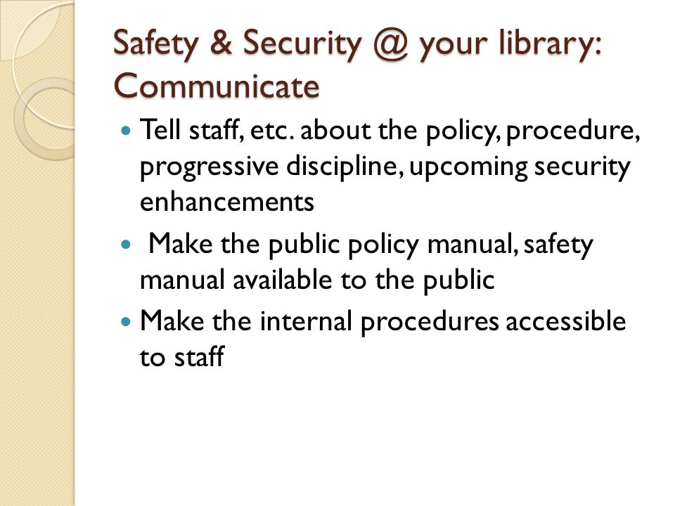 Safety & Security @ your library: Communicate Tell staff, etc. about the policy, procedure, progressive discipline, upcoming security enhancements Mak