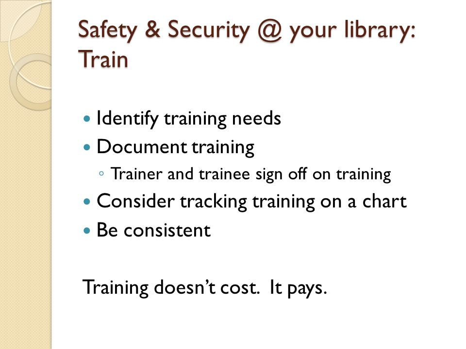 Safety & Security @ your library: Train Identify training needs Document training ◦ Trainer and trainee sign off on training Consider tracking trainin
