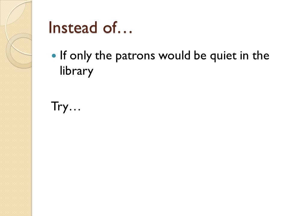 Instead of… If only the patrons would be quiet in the library Try…