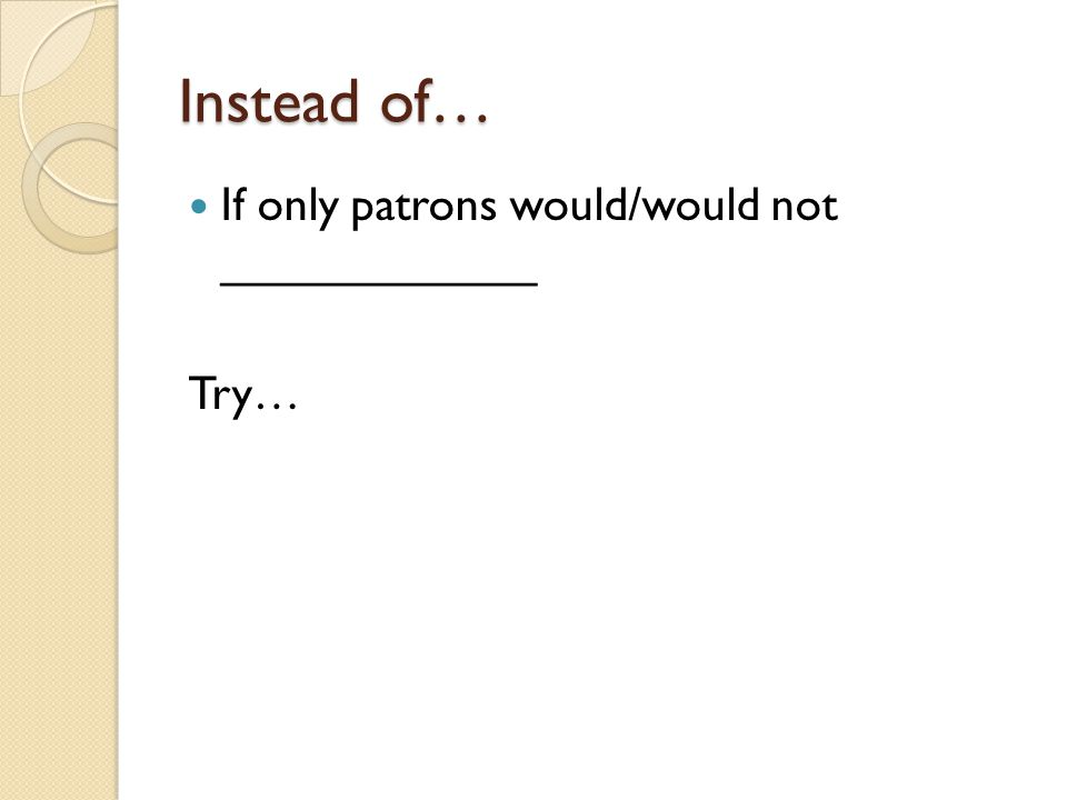 Instead of… If only patrons would/would not ____________ Try…