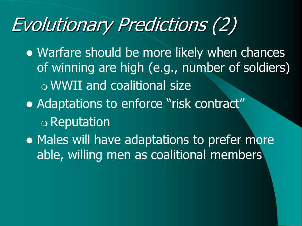 Warfare should be more likely when chances of winning are high (e.g., number of soldiers)  WWII and coalitional size Adaptations to enforce risk contract  Reputation Males will have adaptations to prefer more able, willing men as coalitional members Evolutionary Predictions (2)