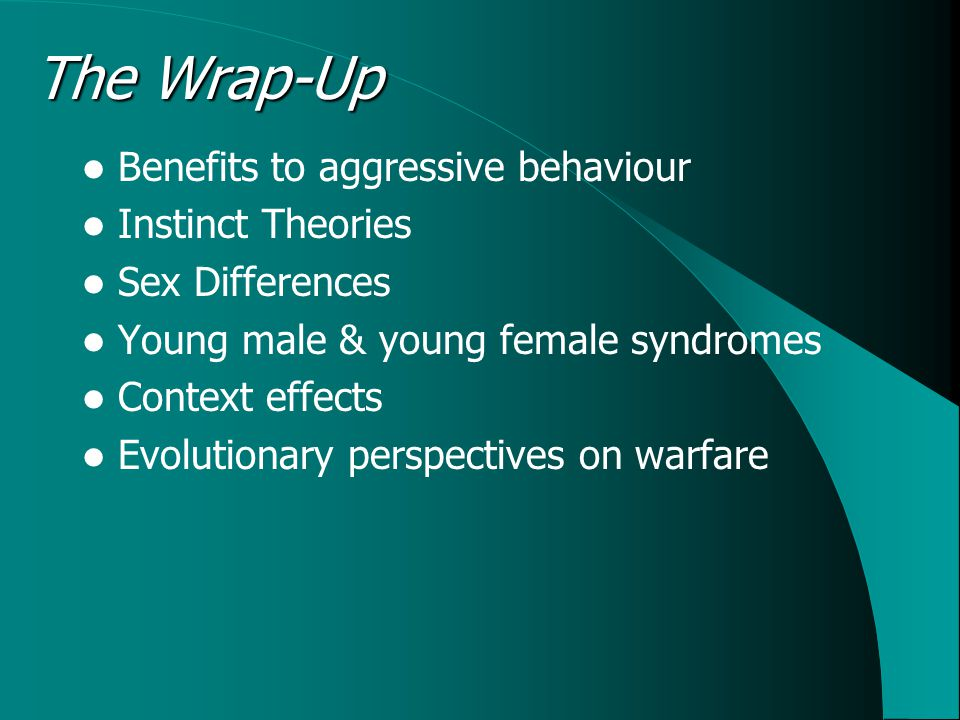 The Wrap-Up Benefits to aggressive behaviour Instinct Theories Sex Differences Young male & young female syndromes Context effects Evolutionary perspectives on warfare
