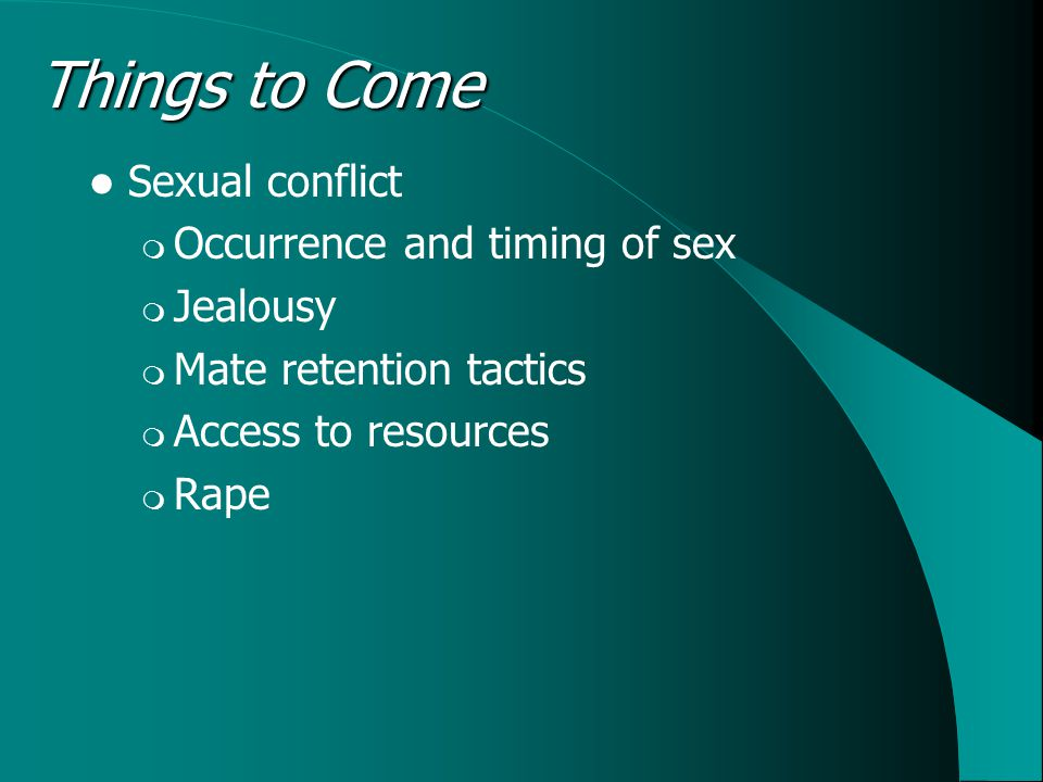 Things to Come Sexual conflict  Occurrence and timing of sex  Jealousy  Mate retention tactics  Access to resources  Rape