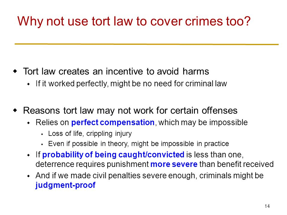 14  Tort law creates an incentive to avoid harms  If it worked perfectly, might be no need for criminal law  Reasons tort law may not work for certain offenses  Relies on perfect compensation, which may be impossible  Loss of life, crippling injury  Even if possible in theory, might be impossible in practice  If probability of being caught/convicted is less than one, deterrence requires punishment more severe than benefit received  And if we made civil penalties severe enough, criminals might be judgment-proof Why not use tort law to cover crimes too