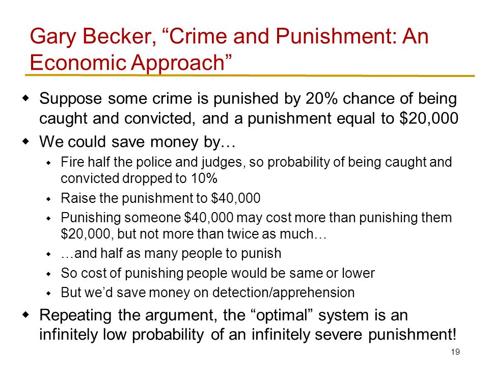 19  Suppose some crime is punished by 20% chance of being caught and convicted, and a punishment equal to $20,000  We could save money by…  Fire half the police and judges, so probability of being caught and convicted dropped to 10%  Raise the punishment to $40,000  Punishing someone $40,000 may cost more than punishing them $20,000, but not more than twice as much…  …and half as many people to punish  So cost of punishing people would be same or lower  But we'd save money on detection/apprehension  Repeating the argument, the optimal system is an infinitely low probability of an infinitely severe punishment.