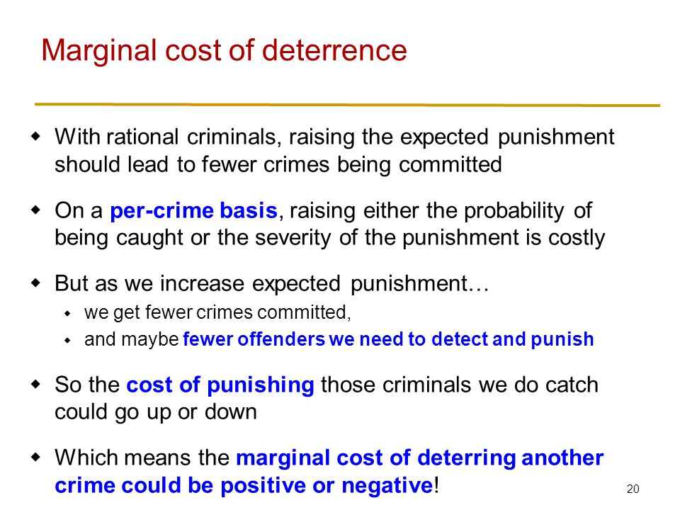 20  With rational criminals, raising the expected punishment should lead to fewer crimes being committed  On a per-crime basis, raising either the probability of being caught or the severity of the punishment is costly  But as we increase expected punishment…  we get fewer crimes committed,  and maybe fewer offenders we need to detect and punish  So the cost of punishing those criminals we do catch could go up or down  Which means the marginal cost of deterring another crime could be positive or negative.