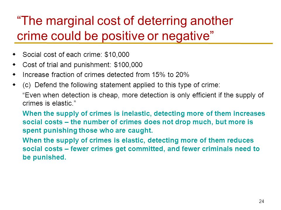 24  Social cost of each crime: $10,000  Cost of trial and punishment: $100,000  Increase fraction of crimes detected from 15% to 20%  (c) Defend the following statement applied to this type of crime: Even when detection is cheap, more detection is only efficient if the supply of crimes is elastic. When the supply of crimes is inelastic, detecting more of them increases social costs – the number of crimes does not drop much, but more is spent punishing those who are caught.
