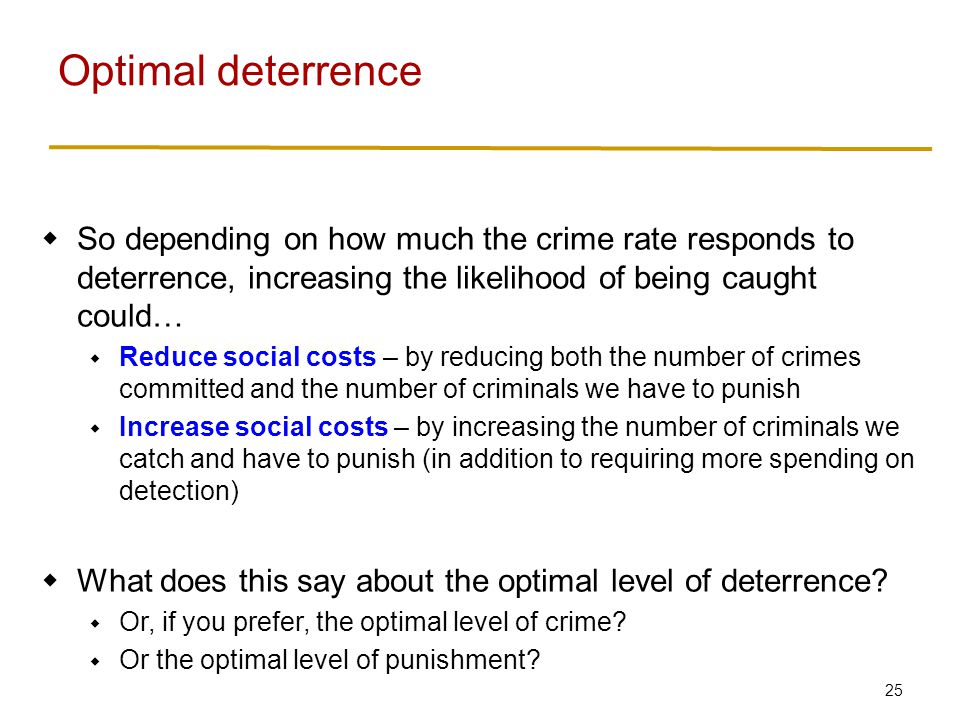 25  So depending on how much the crime rate responds to deterrence, increasing the likelihood of being caught could…  Reduce social costs – by reducing both the number of crimes committed and the number of criminals we have to punish  Increase social costs – by increasing the number of criminals we catch and have to punish (in addition to requiring more spending on detection)  What does this say about the optimal level of deterrence.