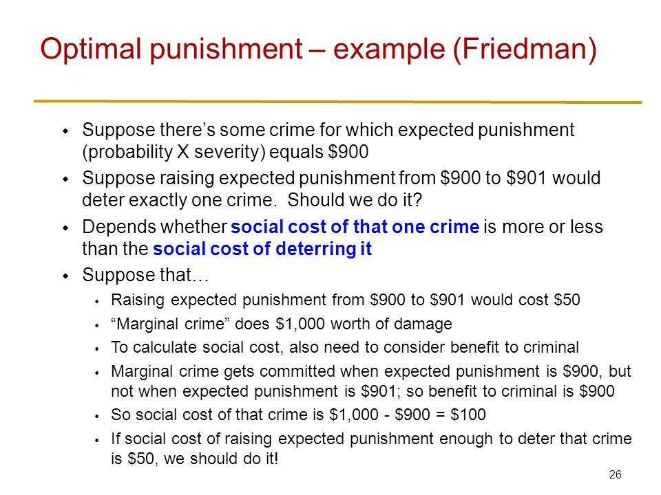 26  Suppose there's some crime for which expected punishment (probability X severity) equals $900  Suppose raising expected punishment from $900 to $901 would deter exactly one crime.