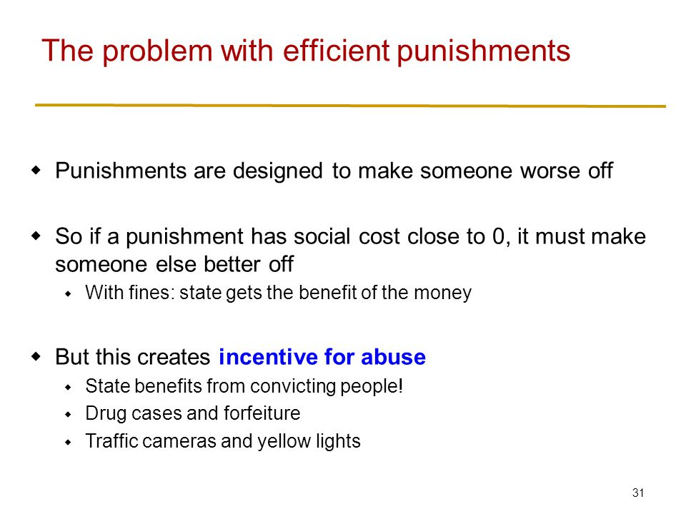 31  Punishments are designed to make someone worse off  So if a punishment has social cost close to 0, it must make someone else better off  With fines: state gets the benefit of the money  But this creates incentive for abuse  State benefits from convicting people.