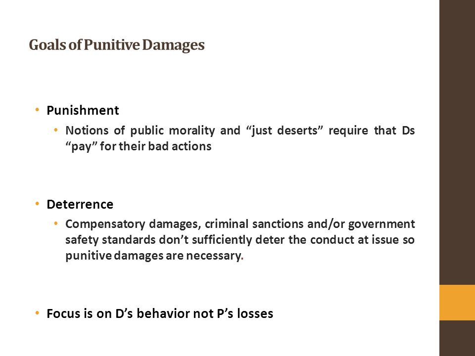 Goals of Punitive Damages Punishment Notions of public morality and just deserts require that Ds pay for their bad actions Deterrence Compensatory damages, criminal sanctions and/or government safety standards don't sufficiently deter the conduct at issue so punitive damages are necessary.