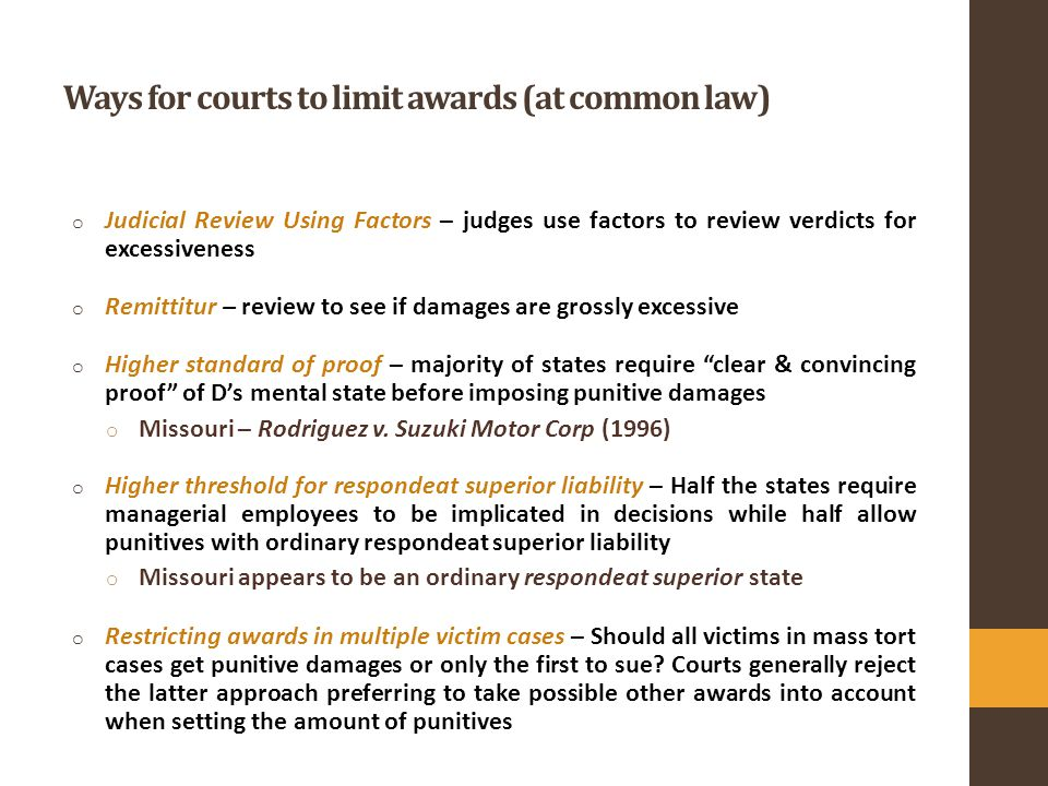 Ways for courts to limit awards (at common law) o Judicial Review Using Factors – judges use factors to review verdicts for excessiveness o Remittitur – review to see if damages are grossly excessive o Higher standard of proof – majority of states require clear & convincing proof of D's mental state before imposing punitive damages o Missouri – Rodriguez v.