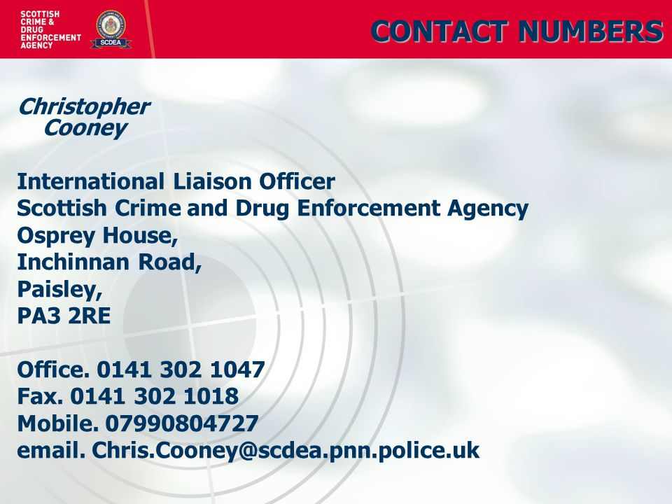 CONTACT NUMBERS Christopher Cooney International Liaison Officer Scottish Crime and Drug Enforcement Agency Osprey House, Inchinnan Road, Paisley, PA3 2RE Office.