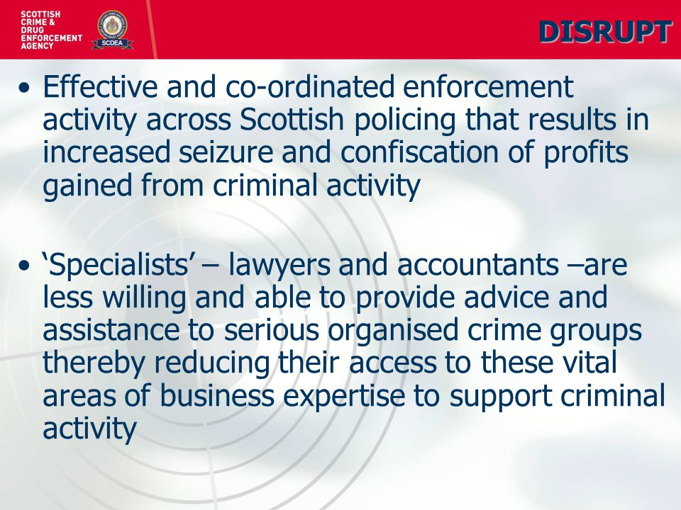 DETER Raised awareness of the impact of serious organised crime in the public sector Businesses and local authorities less vulnerable to serious organised criminal activity and in doing so making Scotland a more place for serious organised crime groups to operate Enhanced intelligence on serious organised crime group activity