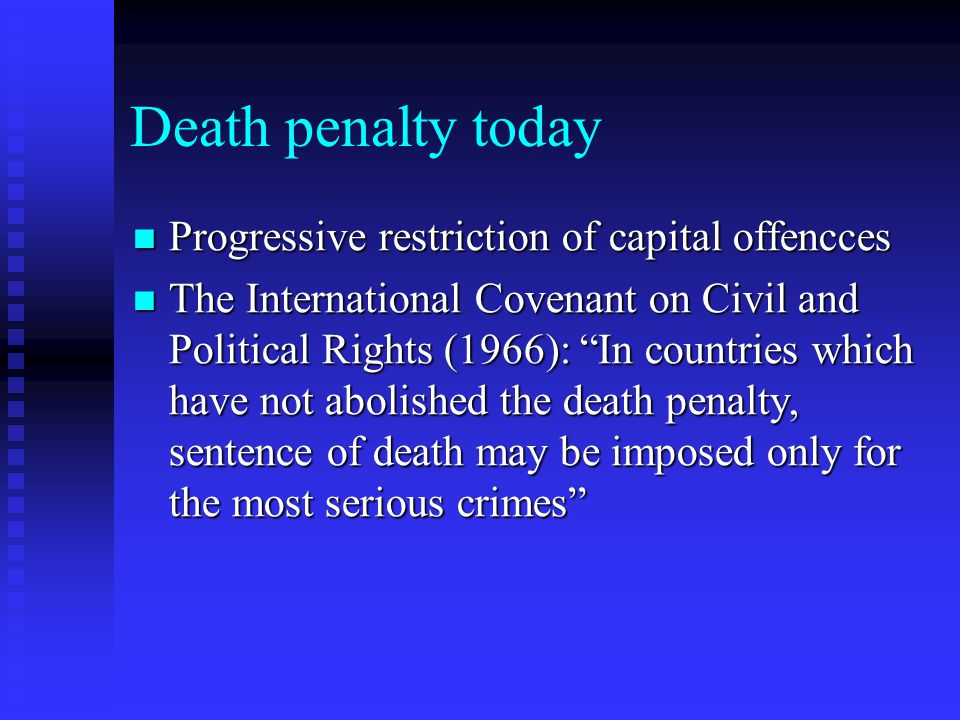 Death penalty today Progressive restriction of capital offencces Progressive restriction of capital offencces The International Covenant on Civil and Political Rights (1966): In countries which have not abolished the death penalty, sentence of death may be imposed only for the most serious crimes The International Covenant on Civil and Political Rights (1966): In countries which have not abolished the death penalty, sentence of death may be imposed only for the most serious crimes